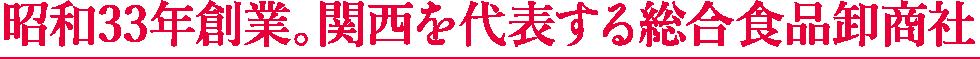 昭和33年創業。関西を代表する総合食品卸商社